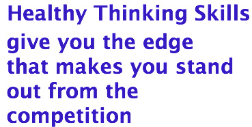 Healthy Thinking Skills give you the edge that makes you stand out from the competition